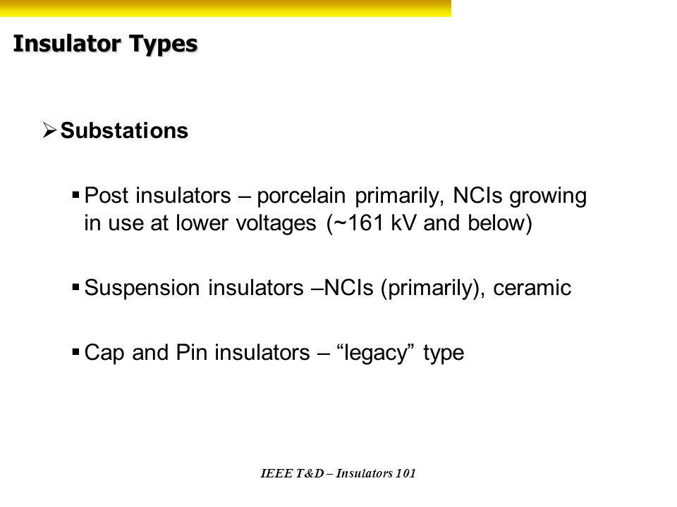 IEEE T&D – Insulators 101 Insulator Types Substations Post insulators – porcelain primarily, NCIs growing in use at lower voltages (~161 kV and below)