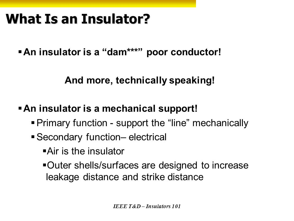 IEEE T&D – Insulators 101 What Is an Insulator? An insulator is a dam*** poor conductor! And more, technically speaking! An insulator is a mechanical