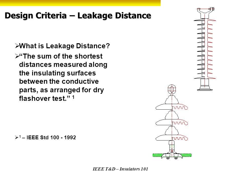 IEEE T&D – Insulators 101 Design Criteria – Leakage Distance What is Leakage Distance? The sum of the shortest distances measured along the insulating