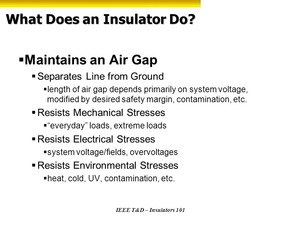 IEEE T&D – Insulators 101 Electrical Ratings - Application Customer determines needs and specifies electrical requirements: -60 Hz Dry & wet flashover -Impulse flashover and/or withstand -Leakage distance Does offered product meet customers specification S.