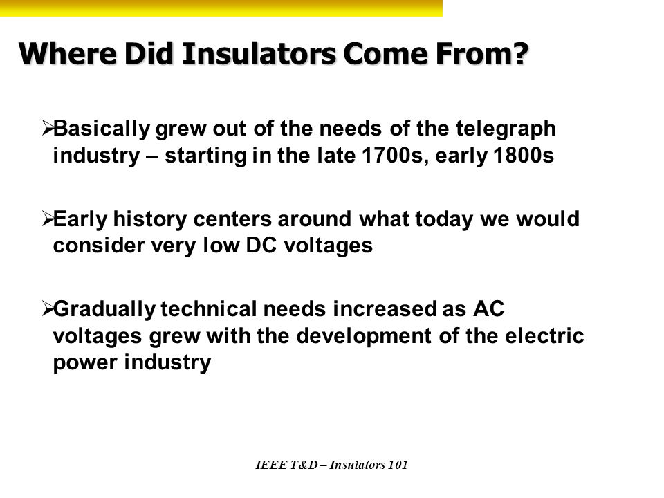 IEEE T&D – Insulators 101 History Glass plates used to insulate telegraph line DC to Baltimore Glass insulators became the norm soon thereafter – typical collectors items today Many, many trials with different materials – wood – cement – porcelain - beeswax soaked rag wrapped around the wire, etc.