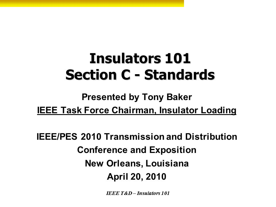 IEEE T&D – Insulators 101 Insulators 101 Section C - Standards Presented by Tony Baker IEEE Task Force Chairman, Insulator Loading IEEE/PES 2010 Trans