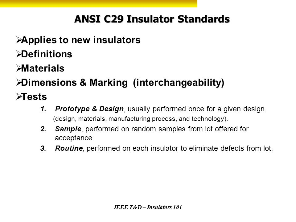 IEEE T&D – Insulators 101 ANSI C29 Insulator Standards Applies to new insulators Definitions Materials Dimensions & Marking (interchangeability) Tests