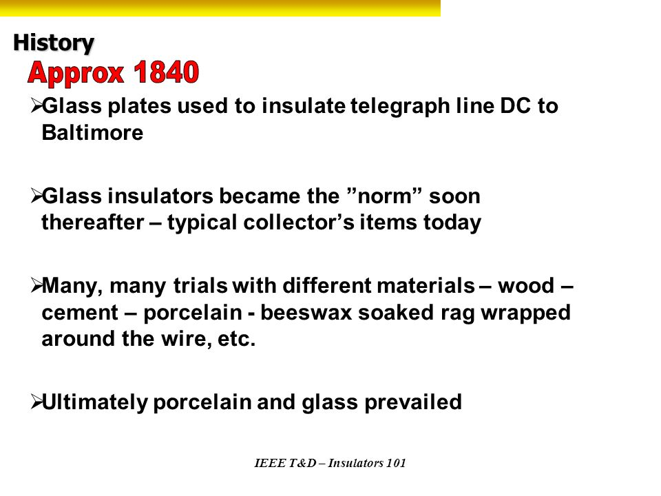 IEEE T&D – Insulators 101 History Glass plates used to insulate telegraph line DC to Baltimore Glass insulators became the norm soon thereafter – typi