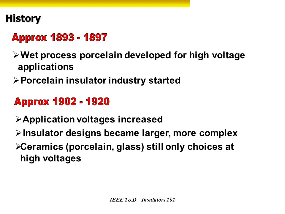 IEEE T&D – Insulators 101 Insulator Types - Comparisons Ceramic Porcelain or toughened glass Metal components fixed with cement ANSI Standards C29.1 through C29.10 Non Ceramic Typically fiberglass rod with rubber (EPDM or Silicone) sheath and weather sheds HDPE line insulator applications Cycloaliphatic (epoxies) station applications, some line applications Metal components normally crimped ANSI Standards C29.11 – C29.19