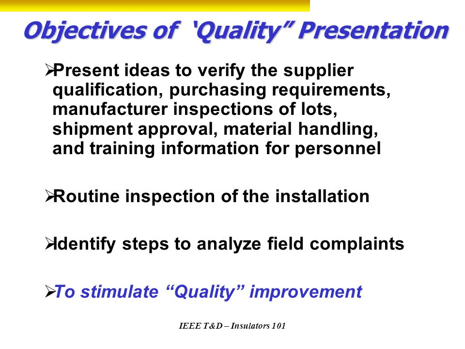 IEEE T&D – Insulators 101 Objectives of Quality Presentation Present ideas to verify the supplier qualification, purchasing requirements, manufacturer