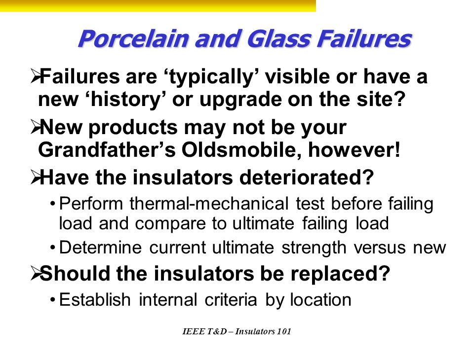 IEEE T&D – Insulators 101 Porcelain and Glass Failures Failures are typically visible or have a new history or upgrade on the site? New products may n