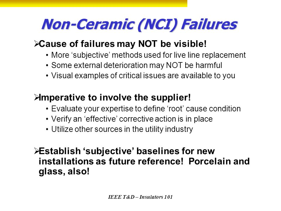 IEEE T&D – Insulators 101 Non-Ceramic (NCI) Failures Cause of failures may NOT be visible! More subjective methods used for live line replacement Some