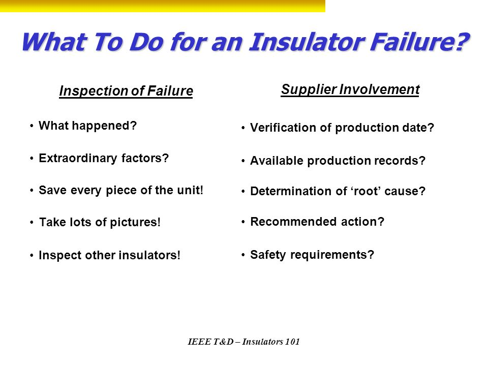 IEEE T&D – Insulators 101 What To Do for an Insulator Failure? Inspection of Failure What happened? Extraordinary factors? Save every piece of the uni