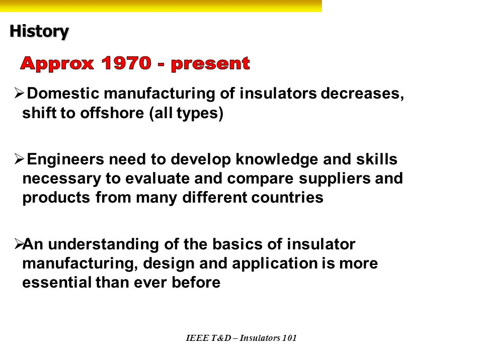 IEEE T&D – Insulators 101 History Domestic manufacturing of insulators decreases, shift to offshore (all types) Engineers need to develop knowledge an