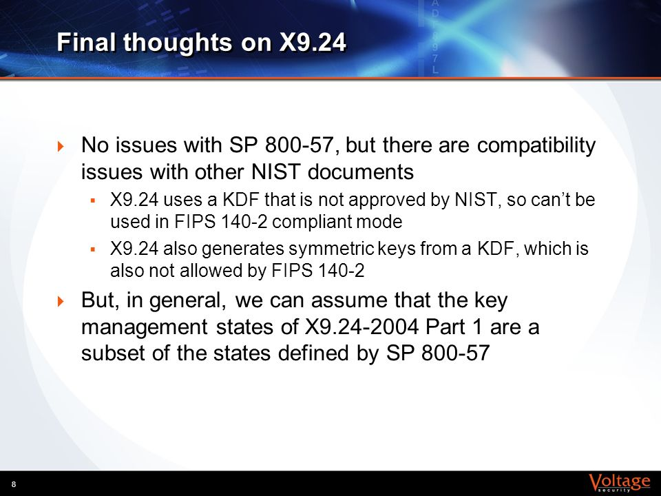 8 Final thoughts on X9.24 No issues with SP 800-57, but there are compatibility issues with other NIST documents X9.24 uses a KDF that is not approved
