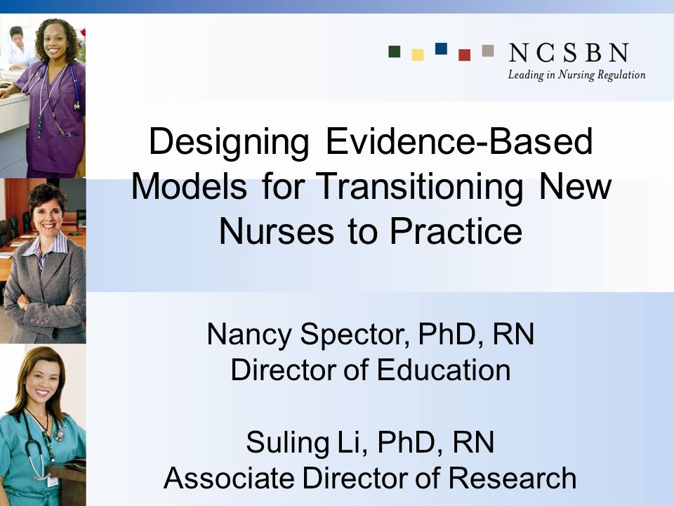 Designing Evidence-Based Models for Transitioning New Nurses to Practice Nancy Spector, PhD, RN Director of Education Suling Li, PhD, RN Associate Dir