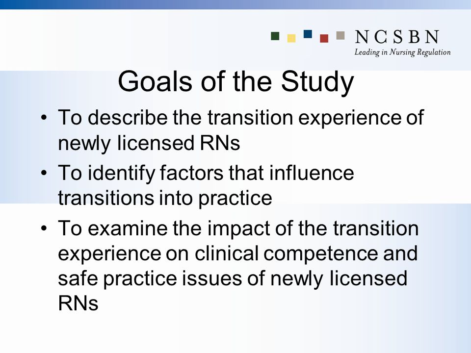Goals of the Study To describe the transition experience of newly licensed RNs To identify factors that influence transitions into practice To examine