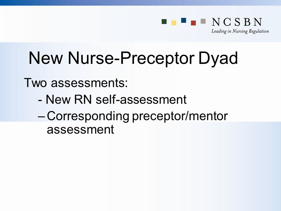 New Nurse-Preceptor Dyad Two assessments: - New RN self-assessment –Corresponding preceptor/mentor assessment