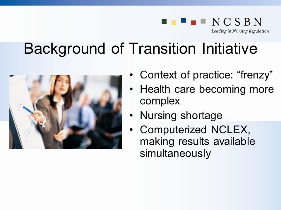 Background of Transition Initiative Context of practice: frenzy Health care becoming more complex Nursing shortage Computerized NCLEX, making results