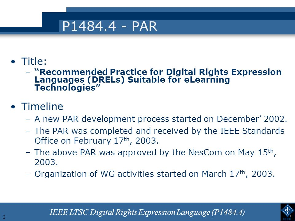 IEEE LTSC Digital Rights Expression Language (P1484.4) 2 P1484.4 - PAR Title: –Recommended Practice for Digital Rights Expression Languages (DRELs) Suitable for eLearning Technologies Timeline –A new PAR development process started on December 2002.