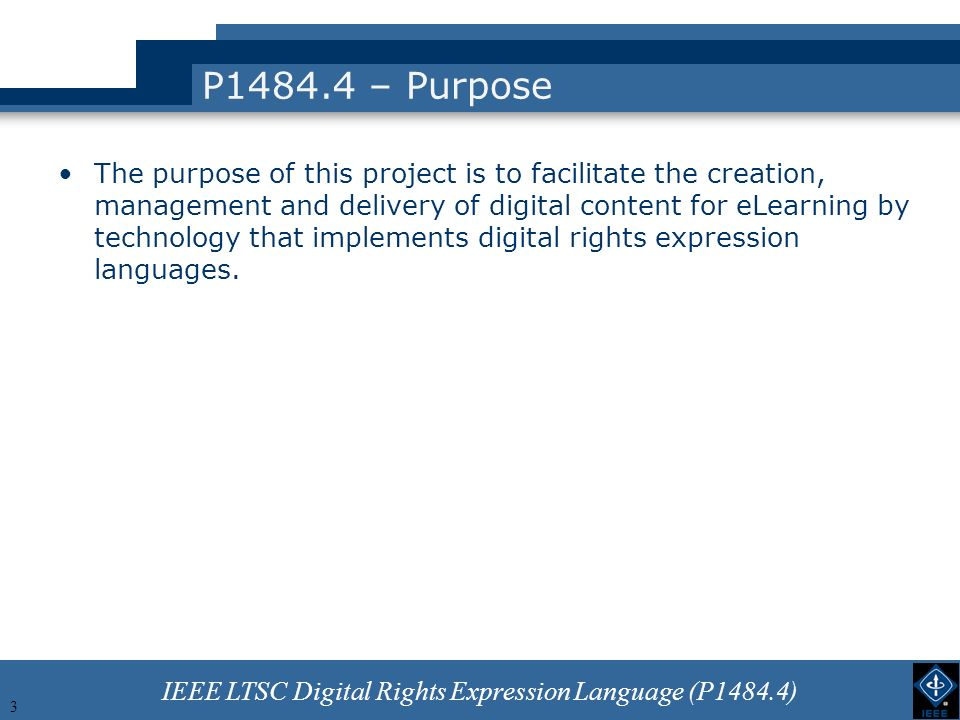 IEEE LTSC Digital Rights Expression Language (P1484.4) 3 P1484.4 – Purpose The purpose of this project is to facilitate the creation, management and delivery of digital content for eLearning by technology that implements digital rights expression languages.