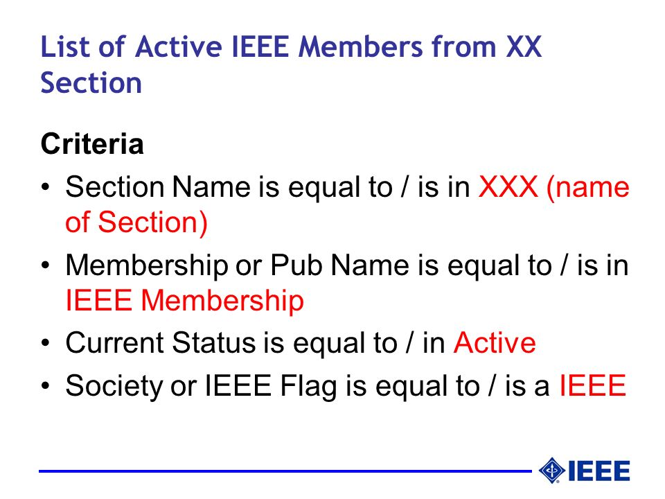 List of Active IEEE Members from XX Section Criteria Section Name is equal to / is in XXX (name of Section) Membership or Pub Name is equal to / is in IEEE Membership Current Status is equal to / in Active Society or IEEE Flag is equal to / is a IEEE