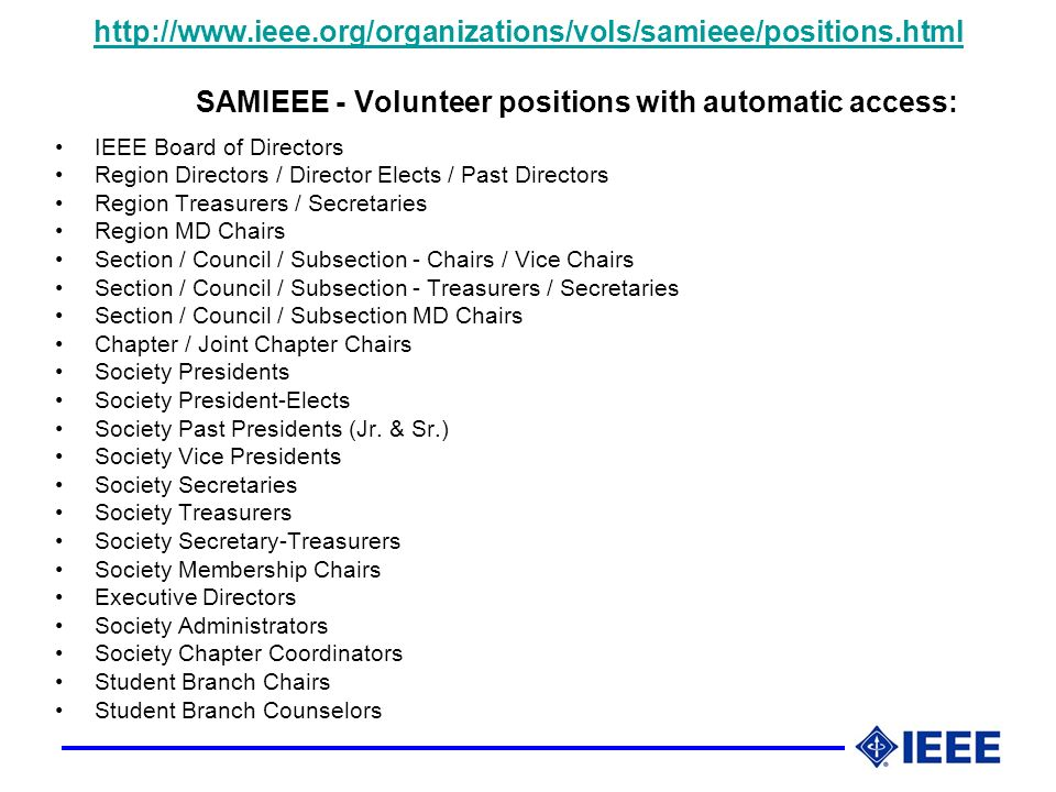 http://www.ieee.org/organizations/vols/samieee/positions.html http://www.ieee.org/organizations/vols/samieee/positions.html SAMIEEE - Volunteer positions with automatic access: IEEE Board of Directors Region Directors / Director Elects / Past Directors Region Treasurers / Secretaries Region MD Chairs Section / Council / Subsection - Chairs / Vice Chairs Section / Council / Subsection - Treasurers / Secretaries Section / Council / Subsection MD Chairs Chapter / Joint Chapter Chairs Society Presidents Society President-Elects Society Past Presidents (Jr.