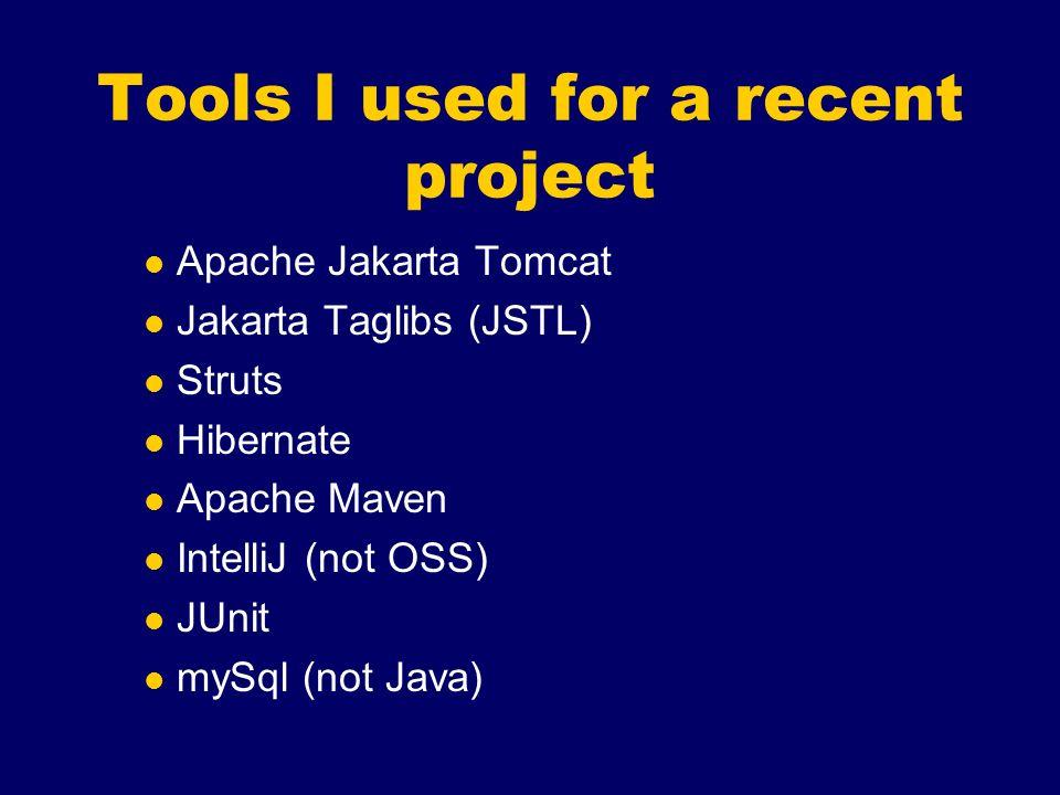 Tools I used for a recent project Apache Jakarta Tomcat Jakarta Taglibs (JSTL) Struts Hibernate Apache Maven IntelliJ (not OSS) JUnit mySql (not Java)