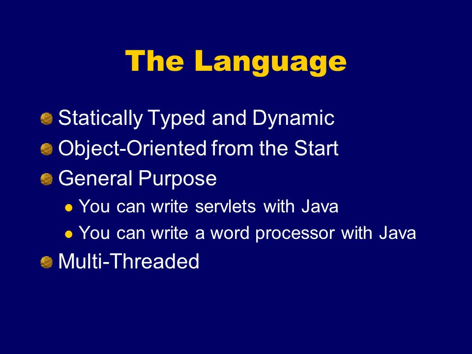 The Language Statically Typed and Dynamic Object-Oriented from the Start General Purpose You can write servlets with Java You can write a word processor with Java Multi-Threaded