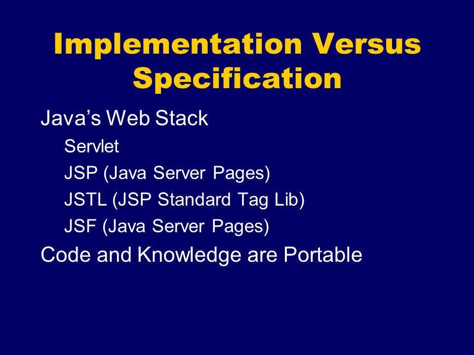 Implementation Versus Specification Javas Web Stack Servlet JSP (Java Server Pages) JSTL (JSP Standard Tag Lib) JSF (Java Server Pages) Code and Knowledge are Portable