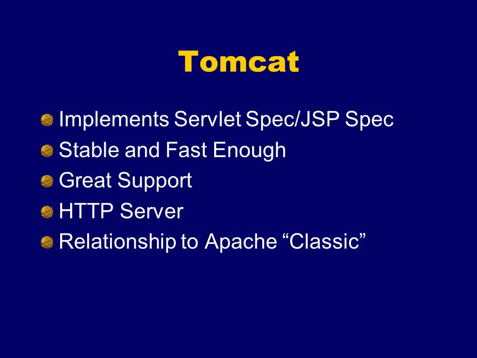 Tomcat Implements Servlet Spec/JSP Spec Stable and Fast Enough Great Support HTTP Server Relationship to Apache Classic
