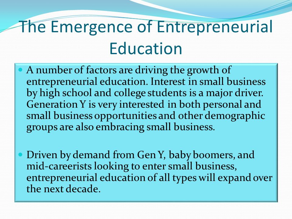 The Emergence of Entrepreneurial Education A number of factors are driving the growth of entrepreneurial education.