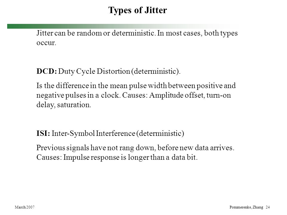 March 2007Pommerenke, Zhang 24 Types of Jitter Jitter can be random or deterministic. In most cases, both types occur. DCD: Duty Cycle Distortion (det