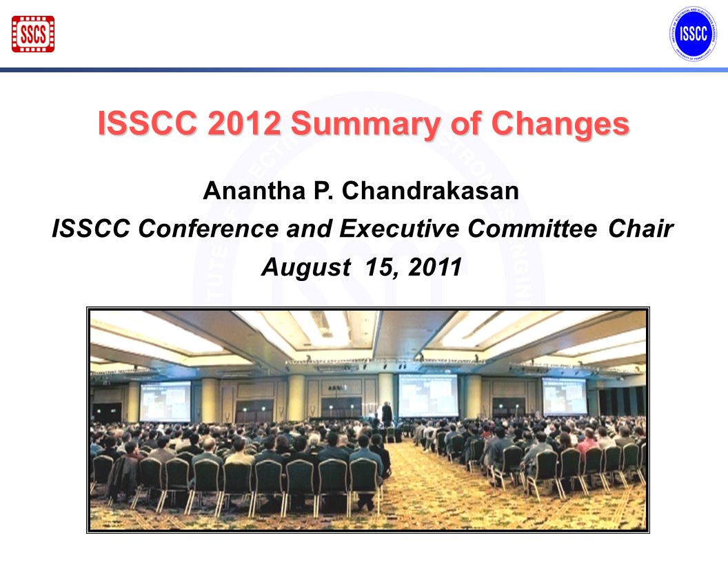 ISSCC 2012 Summary of Changes Anantha P. Chandrakasan ISSCC Conference and Executive Committee Chair August 15, 2011