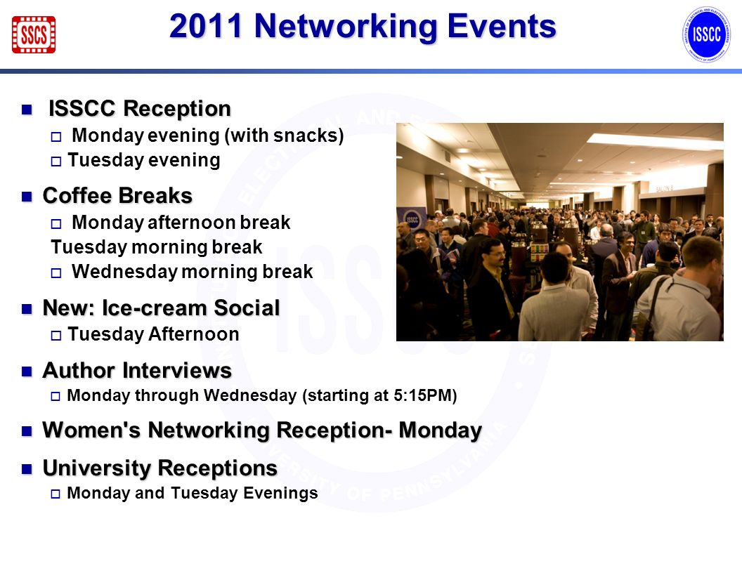 2011 Networking Events ISSCC Reception ISSCC Reception Monday evening (with snacks) Tuesday evening Coffee Breaks Coffee Breaks Monday afternoon break