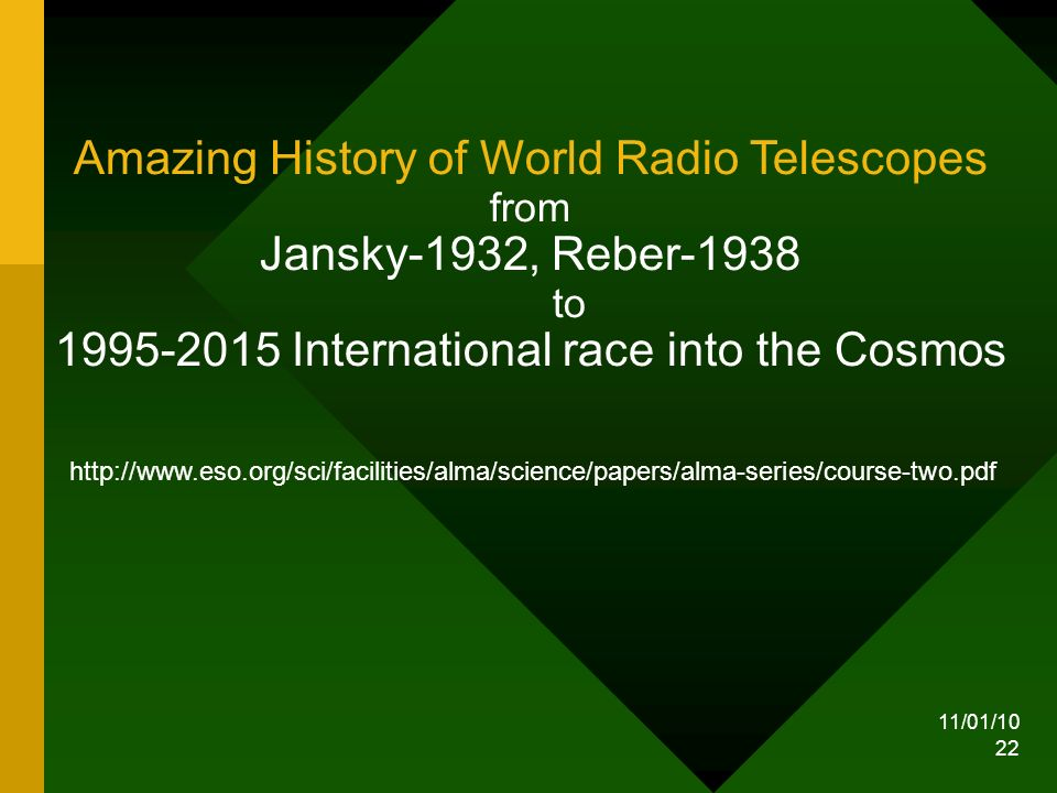 11/01/10 22 Amazing History of World Radio Telescopes from Jansky-1932, Reber-1938 to 1995-2015 International race into the Cosmos http://www.eso.org/sci/facilities/alma/science/papers/alma-series/course-two.pdf