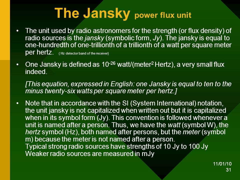 11/01/10 31 The Jansky power flux unit The unit used by radio astronomers for the strength (or flux density) of radio sources is the jansky (symbolic form, Jy).