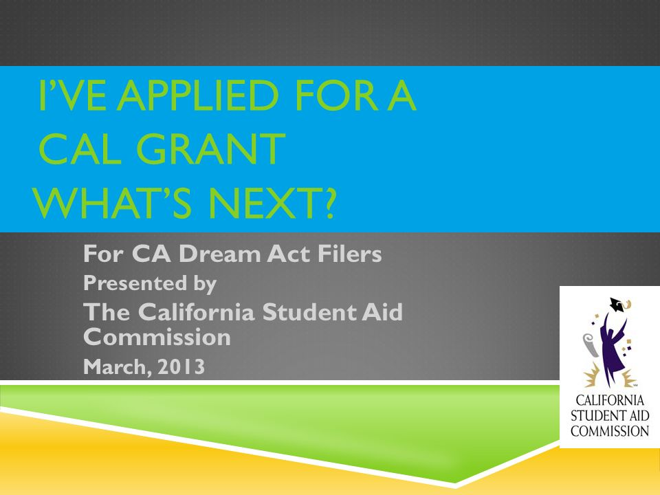 IVE APPLIED FOR A CAL GRANT WHATS NEXT? For CA Dream Act Filers Presented by The California Student Aid Commission March, 2013