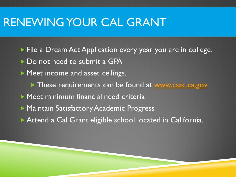 RENEWING YOUR CAL GRANT File a Dream Act Application every year you are in college. Do not need to submit a GPA Meet income and asset ceilings. These