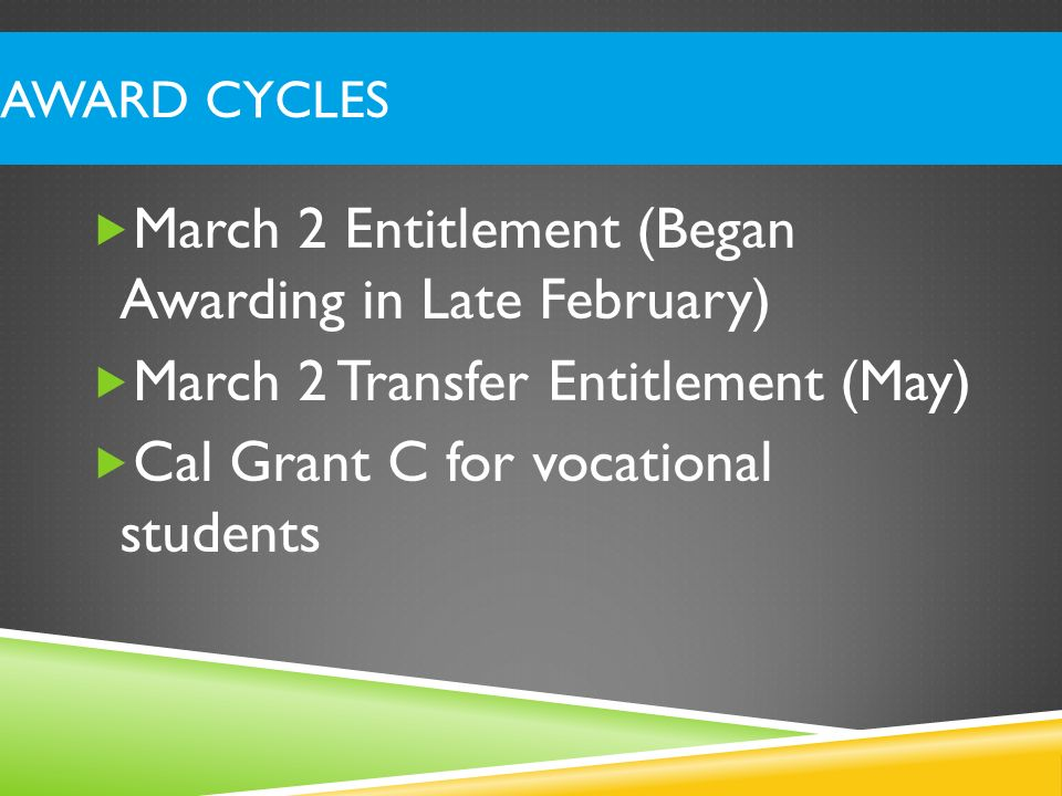 AWARD CYCLES March 2 Entitlement (Began Awarding in Late February) March 2 Transfer Entitlement (May) Cal Grant C for vocational students