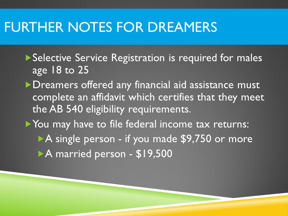 FURTHER NOTES FOR DREAMERS Selective Service Registration is required for males age 18 to 25 Dreamers offered any financial aid assistance must comple