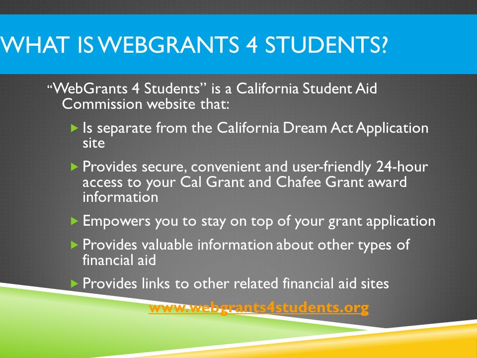 WHAT IS WEBGRANTS 4 STUDENTS? WebGrants 4 Students is a California Student Aid Commission website that: Is separate from the California Dream Act Appl
