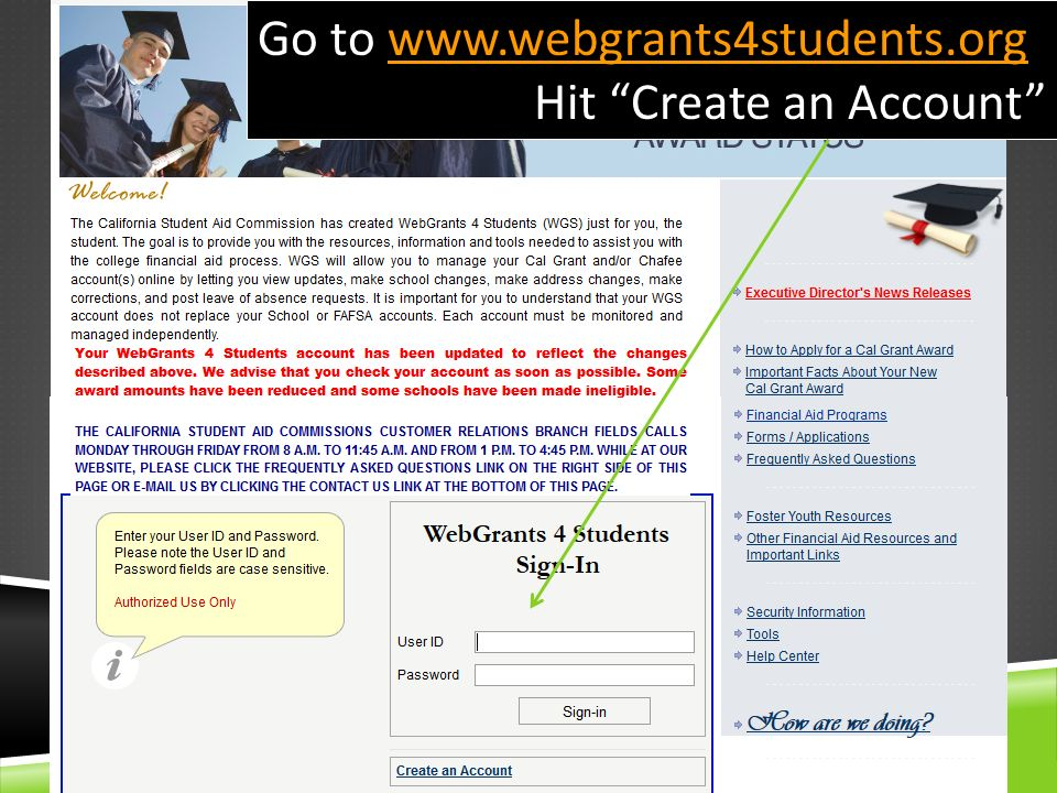 CREATING A WEBGRANTS 4 STUDENTS ACCOUNT Creating a WebGrants 4 Students Account offers YOU the tools to manage your own Cal Grant Award.