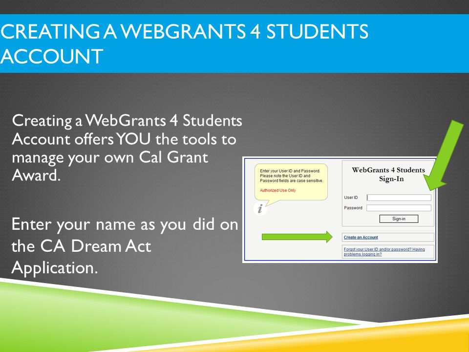 Instead of a Social Security Number, students who completed the Dream Act Application must use their Dream Act ID number to establish a WebGrants for Students account.