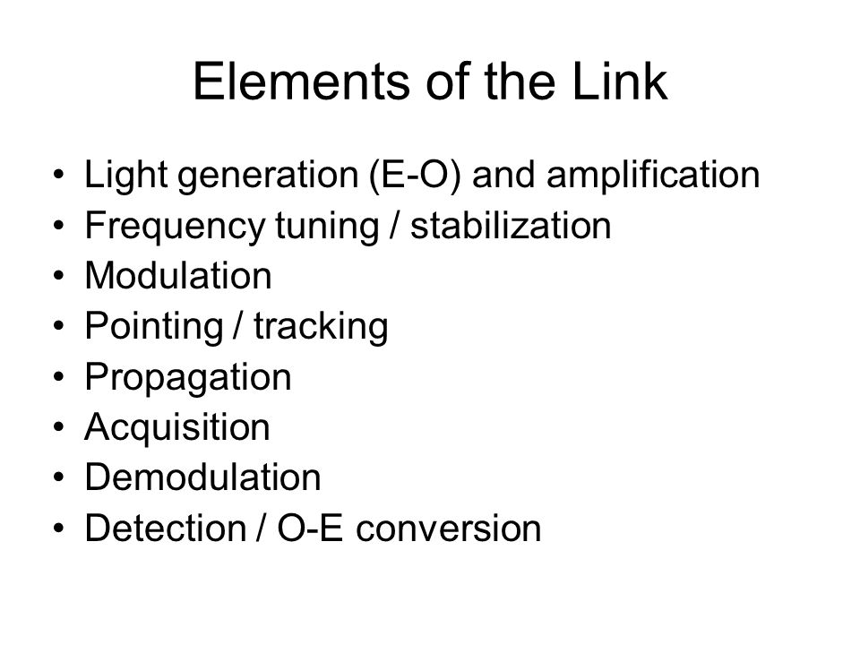 Elements of the Link Light generation (E-O) and amplification Frequency tuning / stabilization Modulation Pointing / tracking Propagation Acquisition