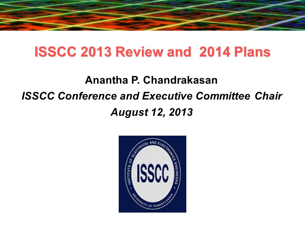ISSCC 2013 Review and 2014 Plans Anantha P. Chandrakasan ISSCC Conference and Executive Committee Chair August 12, 2013