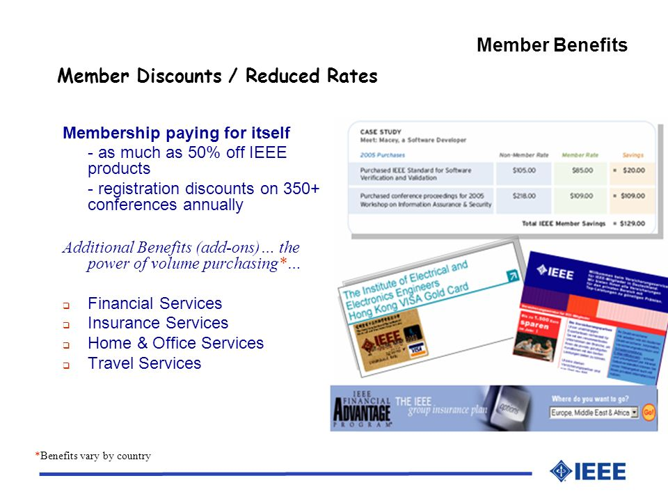 Member Discounts / Reduced Rates Membership paying for itself - as much as 50% off IEEE products - registration discounts on 350+ conferences annually Additional Benefits (add-ons)… the power of volume purchasing*… Financial Services Insurance Services Home & Office Services Travel Services *Benefits vary by country