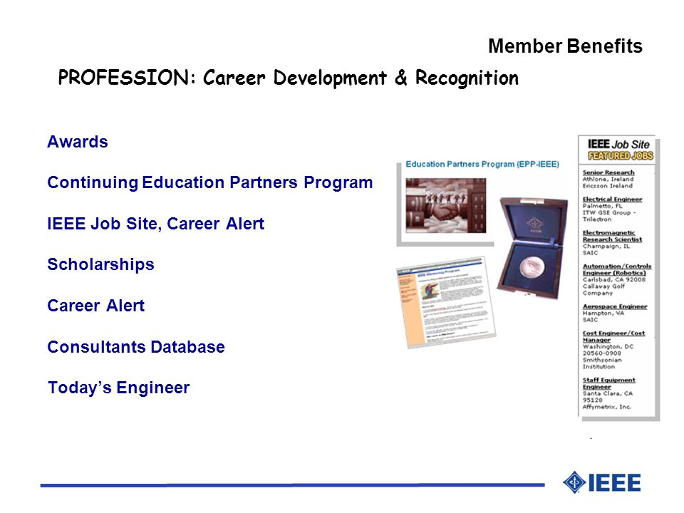 Member Benefits PROFESSION: Career Development & Recognition Awards Continuing Education Partners Program IEEE Job Site, Career Alert Scholarships Career Alert Consultants Database Todays Engineer