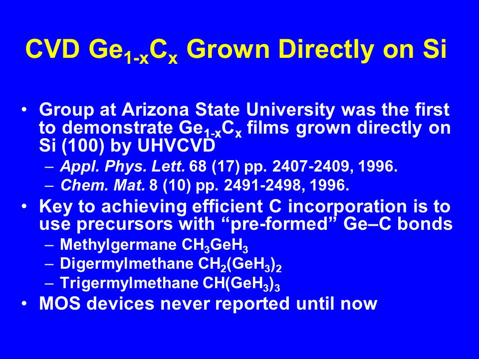 CVD Ge 1-x C x Grown Directly on Si Group at Arizona State University was the first to demonstrate Ge 1-x C x films grown directly on Si (100) by UHVCVD –Appl.
