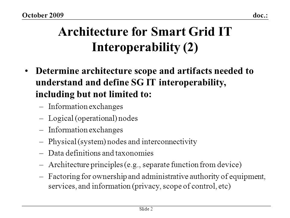 doc.:October 2009 Slide 2 Architecture for Smart Grid IT Interoperability (2) Determine architecture scope and artifacts needed to understand and defi