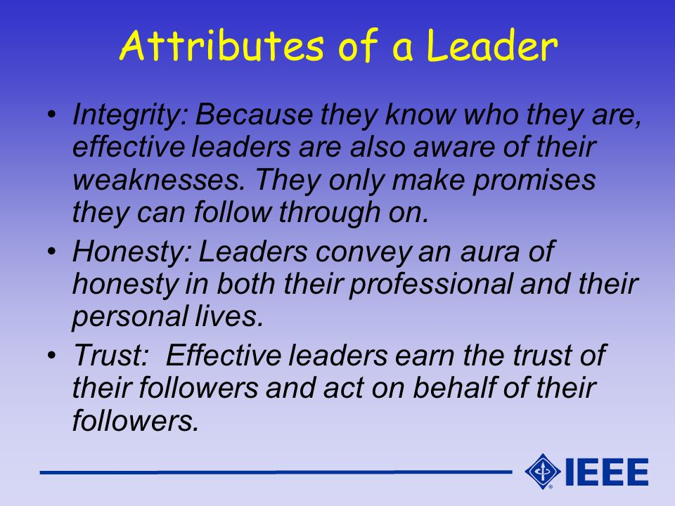 Attributes of a Leader Integrity: Because they know who they are, effective leaders are also aware of their weaknesses. They only make promises they c
