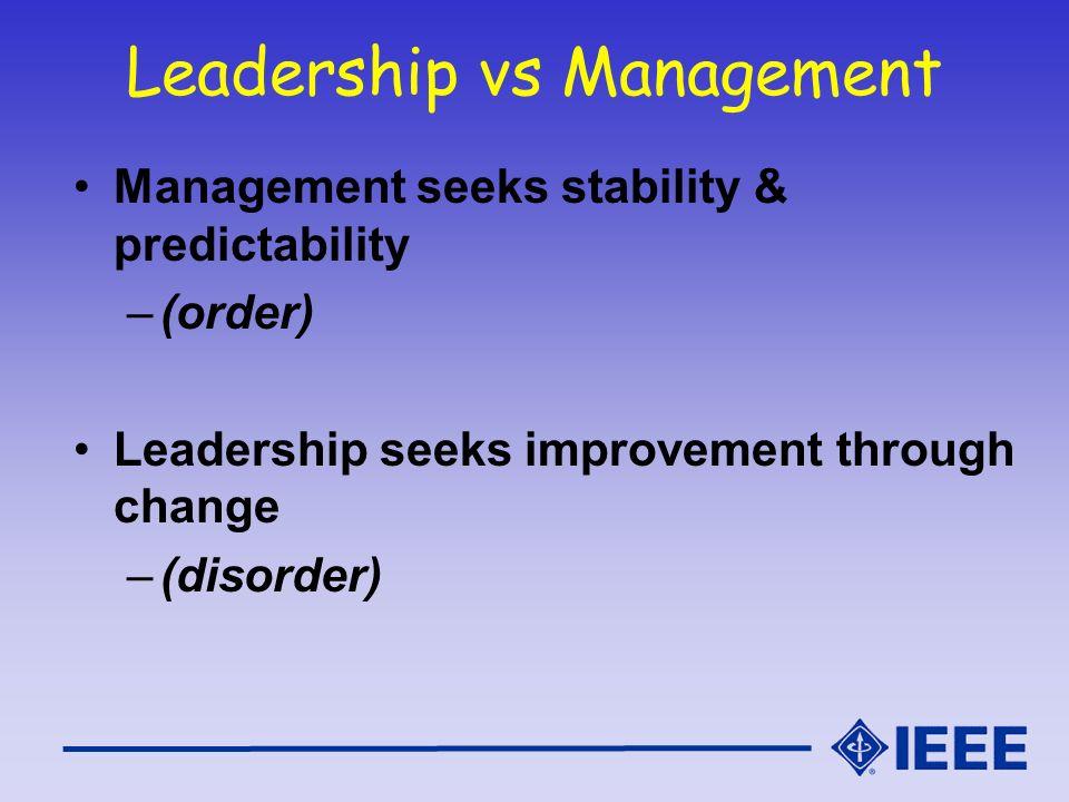 Leadership vs Management Management seeks stability & predictability –(order) Leadership seeks improvement through change –(disorder)
