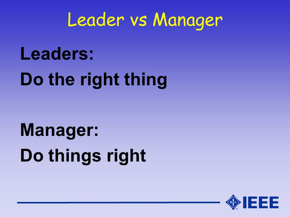 Leader vs Manager Leaders: Do the right thing Manager: Do things right