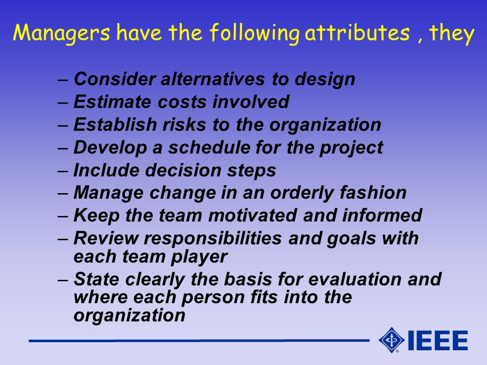 Managers have the following attributes, they –Consider alternatives to design –Estimate costs involved –Establish risks to the organization –Develop a